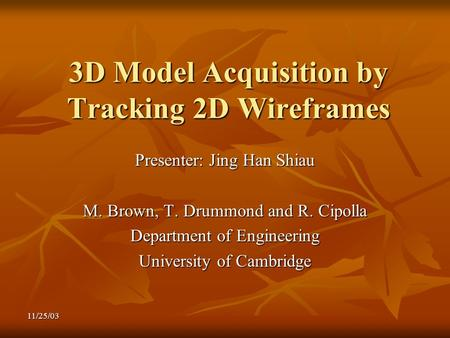 11/25/03 3D Model Acquisition by Tracking 2D Wireframes Presenter: Jing Han Shiau M. Brown, T. Drummond and R. Cipolla Department of Engineering University.