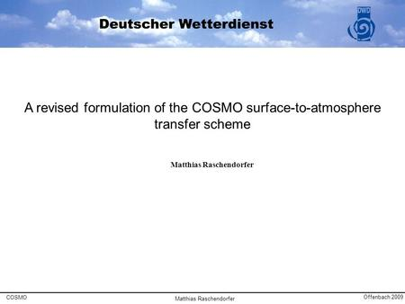 A revised formulation of the COSMO surface-to-atmosphere transfer scheme Matthias Raschendorfer COSMO Offenbach 2009 Matthias Raschendorfer.
