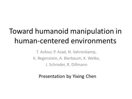 Toward humanoid manipulation in human-centered environments T. Asfour, P. Azad, N. Vahrenkamp, K. Regenstein, A. Bierbaum, K. Welke, J. Schroder, R. Dillmann.
