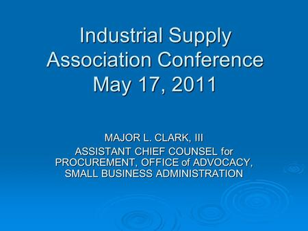 Industrial Supply Association Conference May 17, 2011 MAJOR L. CLARK, III ASSISTANT CHIEF COUNSEL for PROCUREMENT, OFFICE of ADVOCACY, SMALL BUSINESS ADMINISTRATION.