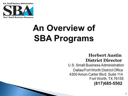 1 An Overview of SBA Programs Herbert Austin District Director U.S. Small Business Administration Dallas/Fort Worth District Office 4300 Amon Carter Blvd.