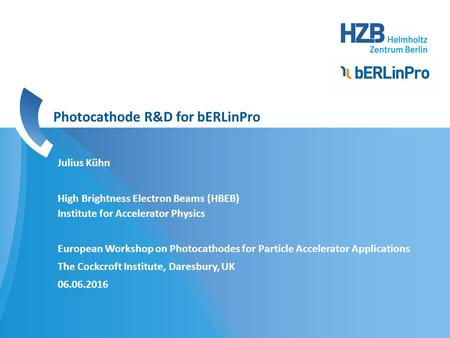 Julius Kühn High Brightness Electron Beams (HBEB) Institute for Accelerator Physics European Workshop on Photocathodes for Particle Accelerator Applications.
