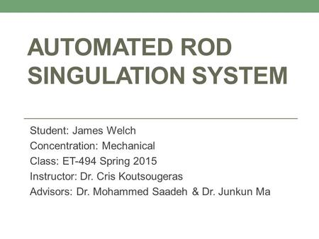 AUTOMATED ROD SINGULATION SYSTEM Student: James Welch Concentration: Mechanical Class: ET-494 Spring 2015 Instructor: Dr. Cris Koutsougeras Advisors: Dr.