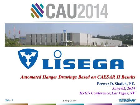 © Intergraph 2014 Slide - 1 Automated Hanger Drawings Based on CAESAR II Results Perwez D. Shaikh, P.E. June 02, 2014 HxGN Conference, Las Vegas, NV.