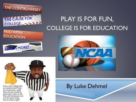 PLAY IS FOR FUN, By Luke Dehmel COLLEGE IS FOR EDUCATION THE CONTROVERSEY THE CAUSE FOR COLLEGE PAID WITH EDUCATION LEARN MORE ! Every year college kids.