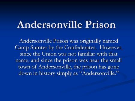 Andersonville Prison Andersonville Prison was originally named Camp Sumter by the Confederates. However, since the Union was not familiar with that name,