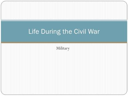 Military Life During the Civil War. Life of a Soldier Who were they? Ages: 9-83 (most: 18-30) From cities, towns and farms' More German and Irish.