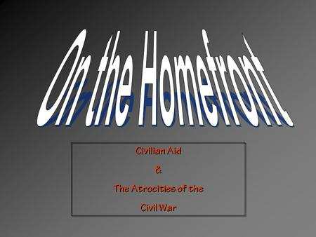 Civilian Aid & The Atrocities of the Civil War Civilian Aid & The Atrocities of the Civil War.