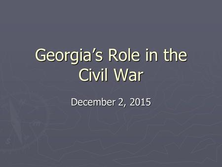 Georgia's Role in the Civil War December 2, 2015.