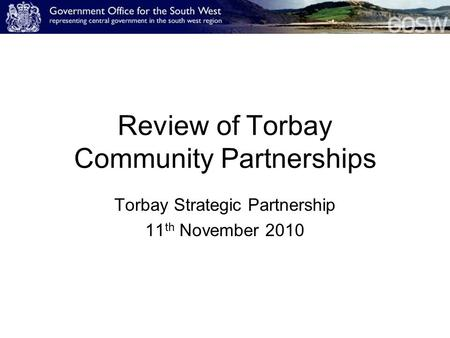 Review of Torbay Community Partnerships Torbay Strategic Partnership 11 th November 2010.