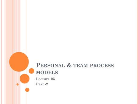 P ERSONAL & TEAM PROCESS MODELS Lecture 05 Part -2.