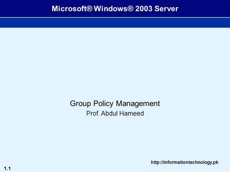 1.1  Microsoft® Windows® 2003 Server Group Policy Management Prof. Abdul Hameed.