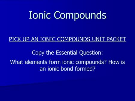 Ionic Compounds PICK UP AN IONIC COMPOUNDS UNIT PACKET Copy the Essential Question: What elements form ionic compounds? How is an ionic bond formed?