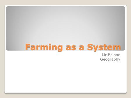 Farming as a System Mr Boland Geography. Farming system- put these words into three groups labour Capital Harvesting seeds crop waste milk hides adding.