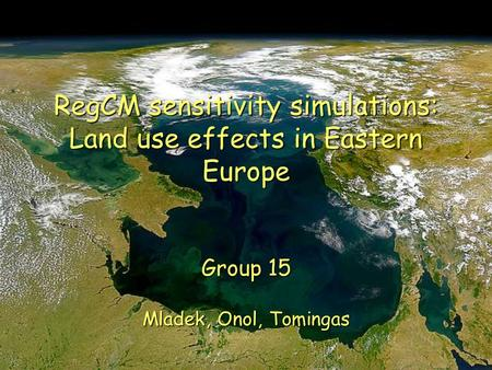 RegCM sensitivity simulations: Land use effects in Eastern Europe Group 15 Mladek, Onol, Tomingas.