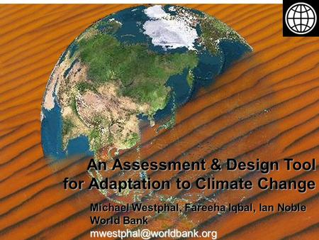 An Assessment & Design Tool for Adaptation to Climate Change Michael Westphal, Fareeha Iqbal, Ian Noble World Bank