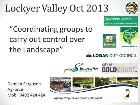 "Lockyer Valley Oct 2013 Damien Ferguson AgForce Mob: 0402 424 424 ""Coordinating groups to carry out control over the Landscape"""