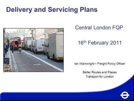 Delivery and Servicing Plans Central London FQP 16 th February 2011 Ian Wainwright – Freight Policy Officer Better Routes and Places Transport for London.