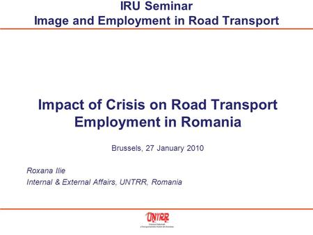IRU Seminar Image and Employment in Road Transport Impact of Crisis on Road Transport Employment in Romania Brussels, 27 January 2010 Roxana Ilie Internal.