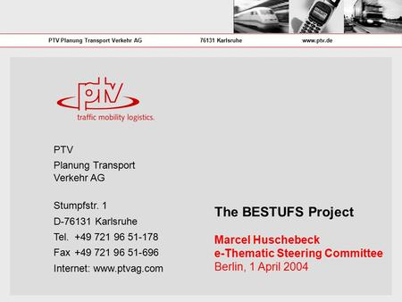PTV Planung Transport Verkehr AG76131 Karlsruhewww.ptv.de The BESTUFS Project Marcel Huschebeck e-Thematic Steering Committee Berlin, 1 April 2004 PTV.