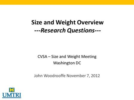 Size and Weight Overview ---Research Questions--- CVSA – Size and Weight Meeting Washington DC John Woodrooffe November 7, 2012.