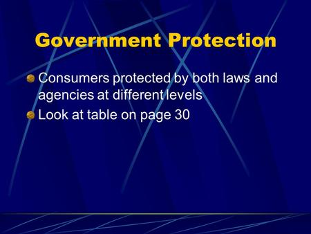 Government Protection Consumers protected by both laws and agencies at different levels Look at table on page 30.