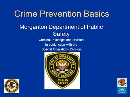 Crime Prevention Basics Morganton Department of Public Safety Criminal Investigations Division In conjunction with the Special Operations Division.