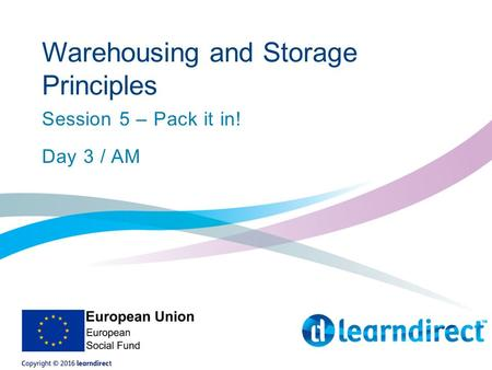 Warehousing and Storage Principles Session 5 – Pack it in! Day 3 / AM.