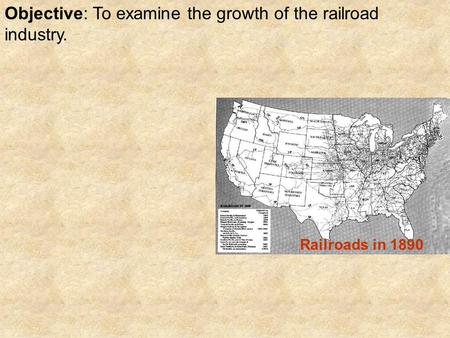 Objective: To examine the growth of the railroad industry. Railroads in 1890.