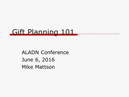 Gift Planning 101 ALADN Conference June 6, 2016 Mike Mattson.