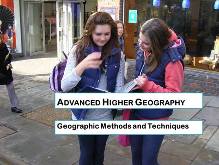 A DVANCED H IGHER G EOGRAPHY Geographic Methods and Techniques.