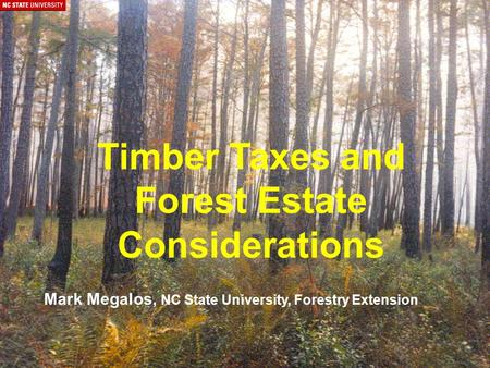 Timber Taxes and Forest Estate Considerations Mark Megalos, NC State University, Forestry Extension.