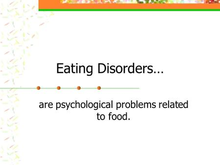 Eating Disorders… are psychological problems related to food.