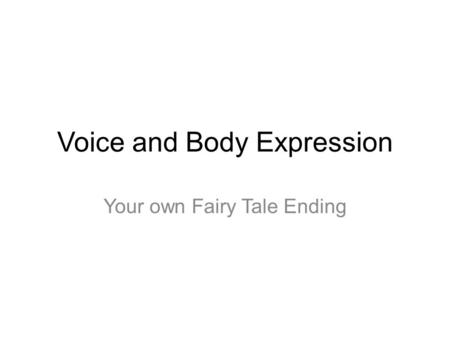 Voice and Body Expression Your own Fairy Tale Ending.