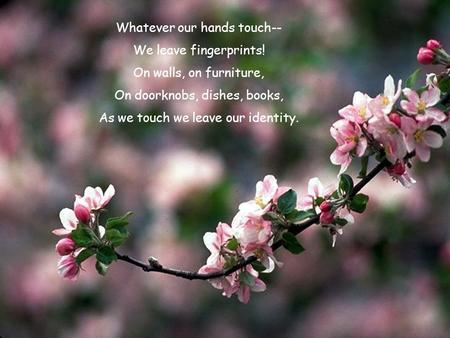 Whatever our hands touch-- We leave fingerprints! On walls, on furniture, On doorknobs, dishes, books, As we touch we leave our identity.