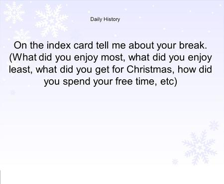 Daily History On the index card tell me about your break. (What did you enjoy most, what did you enjoy least, what did you get for Christmas, how did you.