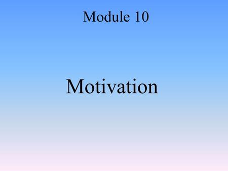 Motivation Module 10. Introduction to Motivation Module 10: Motivation.