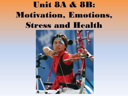 Unit 8A & 8B: Motivation, Emotions, Stress and Health.
