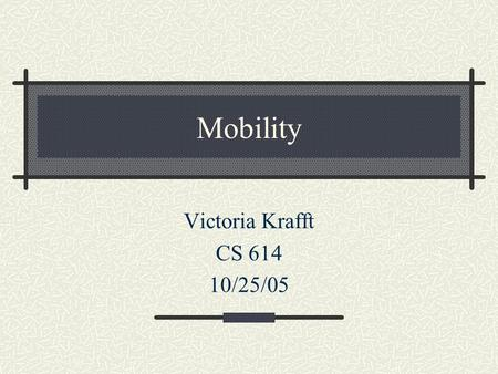 Mobility Victoria Krafft CS 614 10/25/05. General Idea People and their machines move around Machines want to share data Networks and machines fail Network.
