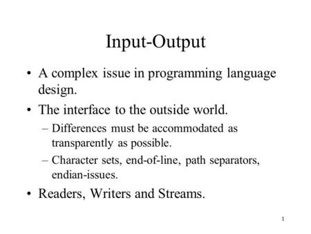 1 Input-Output A complex issue in programming language design. The interface to the outside world. –Differences must be accommodated as transparently as.