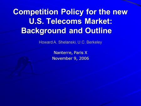 Competition Policy for the new U.S. Telecoms Market: Background and Outline Howard A. Shelanski, U.C. Berkeley Nanterre, Paris X November 9, 2006.