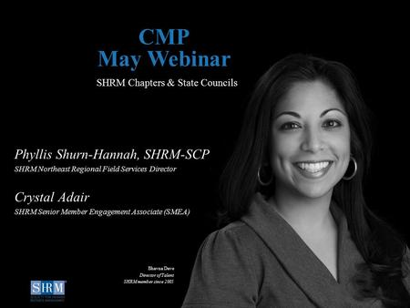 D SHRM Chapters & State Councils CMP May Webinar Phyllis Shurn-Hannah, SHRM-SCP SHRM Northeast Regional Field Services Director Crystal Adair SHRM Senior.