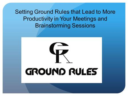 Setting Ground Rules that Lead to More Productivity in Your Meetings and Brainstorming Sessions.