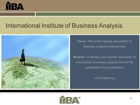 "1 International Institute of Business Analysis Vision: The world's leading association for Business Analysis professionals"" Mission: To develop and maintain."