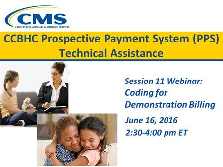 CCBHC Prospective Payment System (PPS) Technical Assistance Session 11 Webinar: Coding for Demonstration Billing June 16, 2016 2:30-4:00 pm ET.