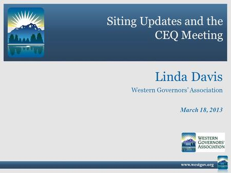 Siting Updates and the CEQ Meeting March 18, 2013 Linda Davis Western Governors' Association.