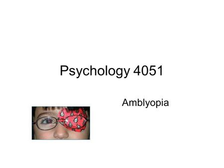 Psychology 4051 Amblyopia. Lazy Eye: a substantial reduction in vision in the absence of any detectable optical or retinal abnormalities. Can exist bilaterally.