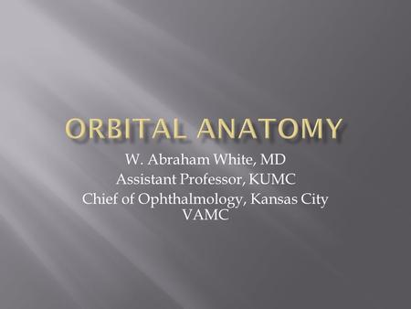 W. Abraham White, MD Assistant Professor, KUMC Chief of Ophthalmology, Kansas City VAMC.
