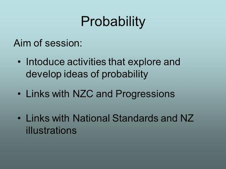 Probability Aim of session: Links with National Standards and NZ illustrations Intoduce activities that explore and develop ideas of probability Links.