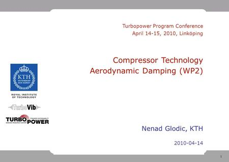 1 Turbopower Program Conference April 14-15, 2010, Linköping Compressor Technology Aerodynamic Damping (WP2) Nenad Glodic, KTH 2010-04-14.